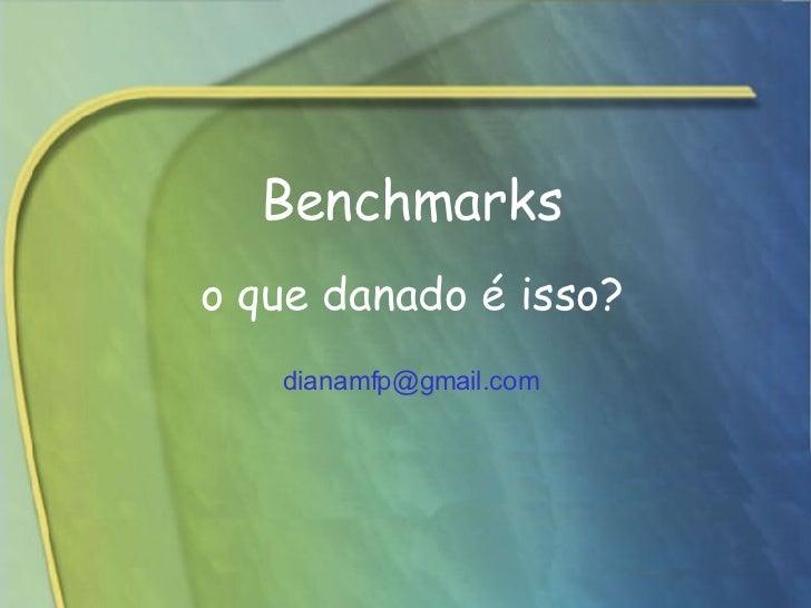 Benchmarks   o que danado é isso? [email_address]