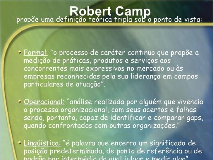 """Robert Camp <ul><ul><li>Formal:  """"o processo de caráter continuo que propõe a medição de práticas, produtos e serviços aos..."""