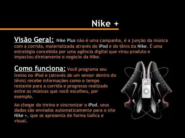 Nike + Visão Geral:   Nike Plus  não é uma campanha, é a junção da música com a corrida, materializada através do  iPod  e...