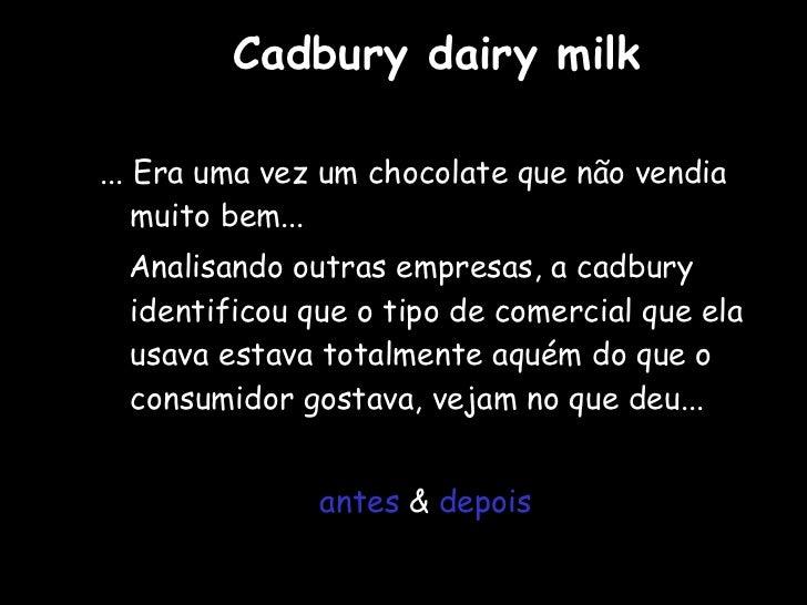 Cadbury dairy milk <ul><li>... Era uma vez um chocolate que não vendia muito bem... </li></ul><ul><li>Analisando outras em...