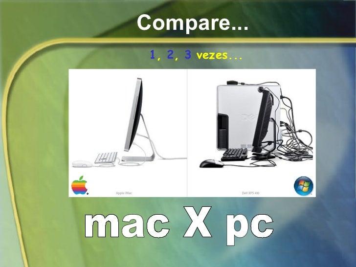 Compare... mac X pc 1 ,  2 ,  3  vezes...