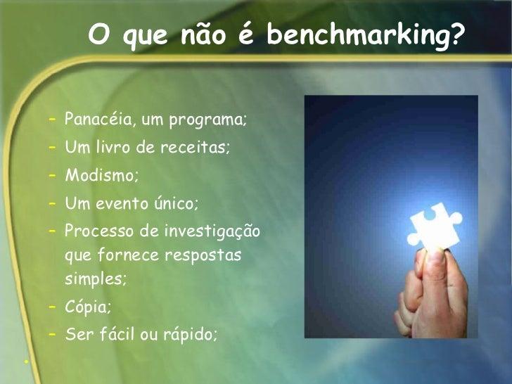 O que não é benchmarking? <ul><ul><li>Panacéia, um programa;  </li></ul></ul><ul><ul><li>Um livro de receitas;  </li></ul>...