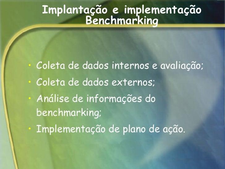 Implantação e implementação Benchmarking <ul><li>Coleta de dados internos e avaliação;  </li></ul><ul><li>Coleta de dados ...