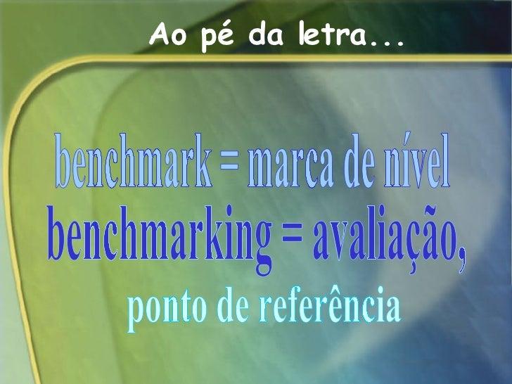 Ao pé da letra... benchmark = marca de nível benchmarking = avaliação, ponto de referência