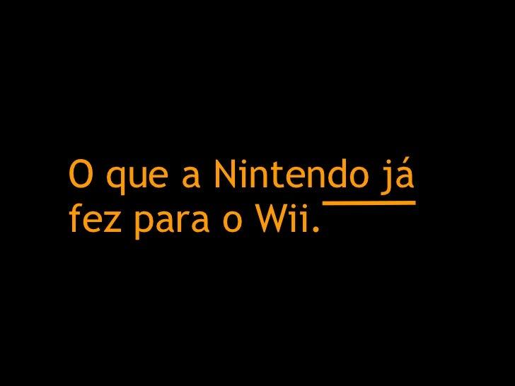O que a Nintendo já fez para o Wii.