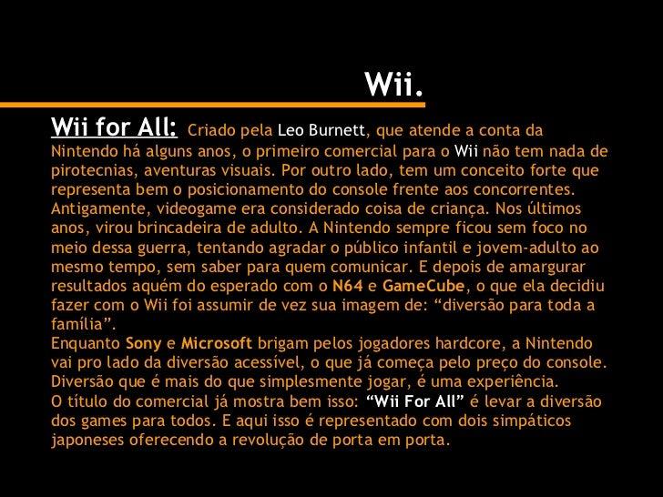Wii. Wii for All:   Criado pela  Leo Burnett , que atende a conta da Nintendo há alguns anos, o primeiro comercial para o ...