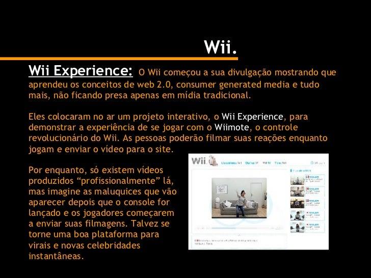 Wii. Wii Experience:   O Wii começou a sua divulgação mostrando que aprendeu os conceitos de web 2.0, consumer generated m...