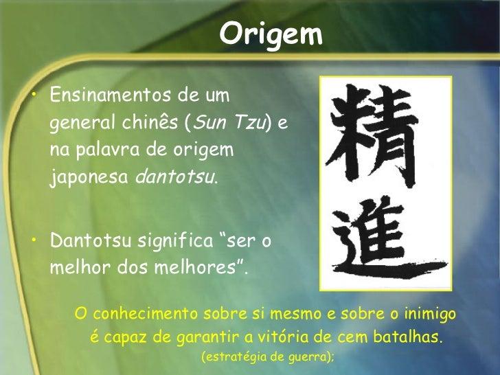 Origem <ul><li>Ensinamentos de um general chinês ( Sun Tzu ) e na palavra de origem japonesa  dantotsu .  </li></ul><ul><l...