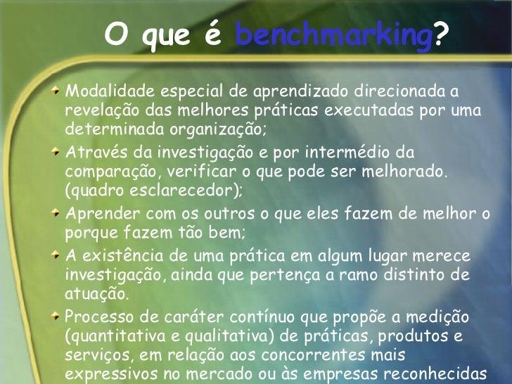 O que é  benchmarking ? <ul><ul><li>Modalidade especial de aprendizado direcionada a revelação das melhores práticas execu...