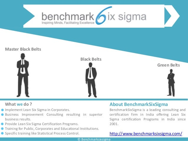 © Benchmarksixsigma Green Belts Black Belts Master Black Belts About BenchmarkSixSigma BenchmarkSixSigma is a leading cons...