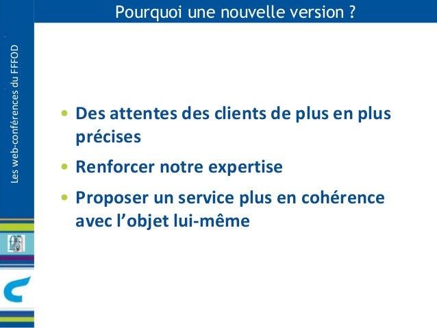 Les web-conférences du FFFOD  Pourquoi une nouvelle version ?  • Des attentes des clients de plus en plus  précises  • Ren...