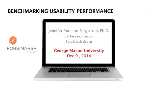BENCHMARKING USABILITY PERFORMANCE Jennifer Romano Bergstrom, Ph.D. UX Research Leader Fors Marsh Group George Mason Unive...