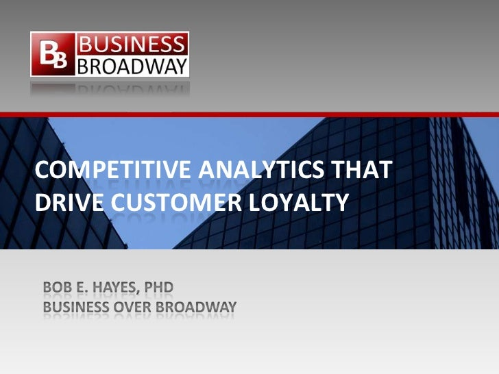 Competitive Analytics that drive customer loyalty<br />Bob E. Hayes, PhD<br />Business Over Broadway<br />