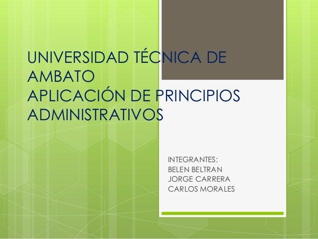 UNIVERSIDAD TÉCNICA DE AMBATO APLICACIÓN DE PRINCIPIOS ADMINISTRATIVOS INTEGRANTES: BELEN BELTRAN JORGE CARRERA CARLOS MOR...