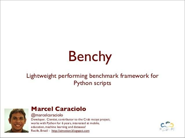 BenchyLightweight performing benchmark framework forPython scriptsMarcel Caraciolo@marcelcaracioloDeveloper, Cientist, con...