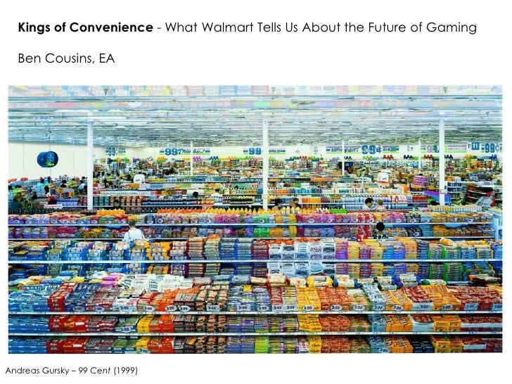 Kings of Convenience - What Walmart Tells Us About the Future of Gaming    Ben Cousins, EA     Andreas Gursky – 99 Cent (1...