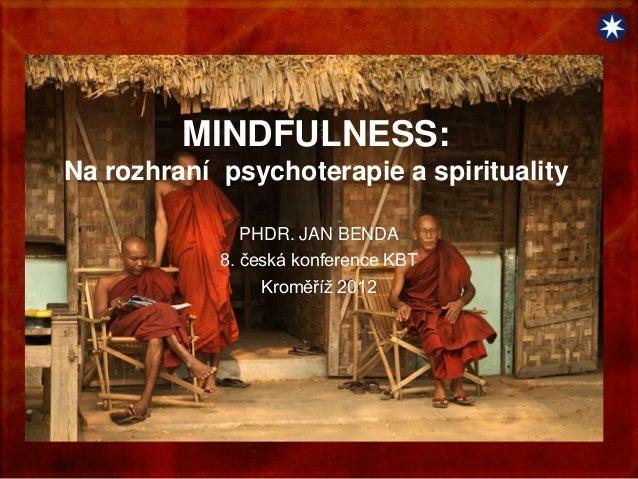 MINDFULNESS:Na rozhraní psychoterapie a spirituality               PHDR. JAN BENDA            8. česká konference KBT     ...