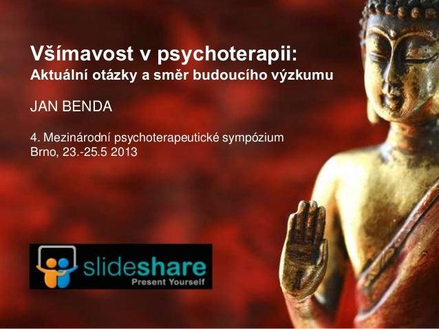 Všímavost v psychoterapii:Aktuální otázky a směr budoucího výzkumuJAN BENDA4. Mezinárodní psychoterapeutické sympóziumBrno...