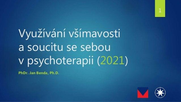 Využívání všímavosti a soucitu se sebou v psychoterapii (2021) PhDr. Jan Benda, Ph.D. 1