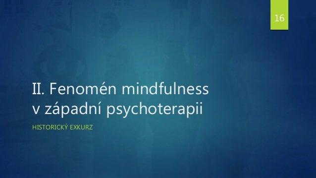 II. Fenomén mindfulness v západní psychoterapii HISTORICKÝ EXKURZ 16
