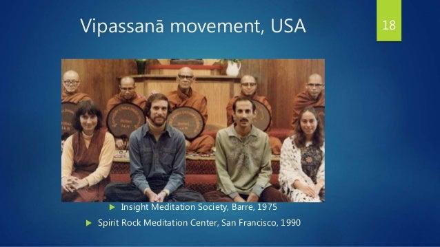 Vipassanā movement, USA 18  Insight Meditation Society, Barre, 1975  Spirit Rock Meditation Center, San Francisco, 1990