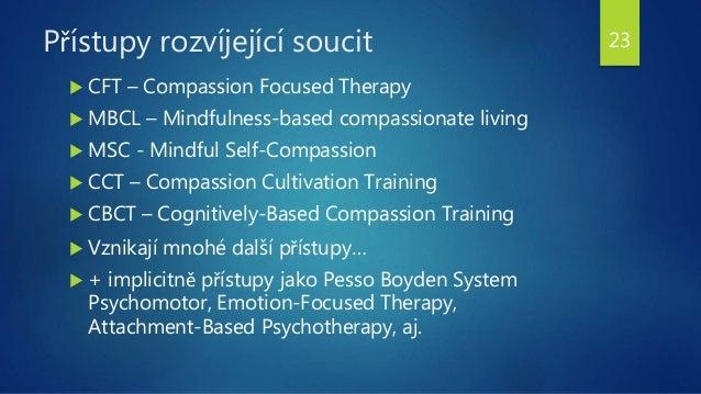 Přístupy rozvíjející soucit  CFT – Compassion Focused Therapy  MBCL – Mindfulness-based compassionate living  MSC - Min...