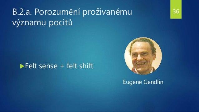B.2.a. Porozumění prožívanému významu pocitů Felt sense + felt shift Eugene Gendlin 36