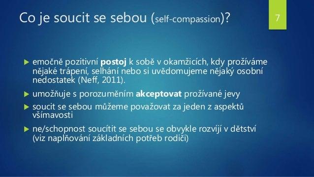Co je soucit se sebou (self-compassion)?  emočně pozitivní postoj k sobě v okamžicích, kdy prožíváme nějaké trápení, selh...