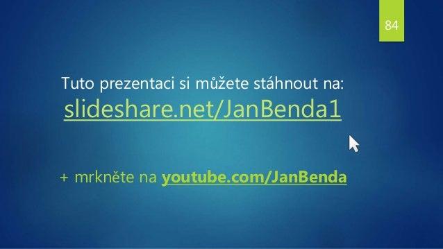 Tuto prezentaci si můžete stáhnout na: slideshare.net/JanBenda1 + mrkněte na youtube.com/JanBenda 84