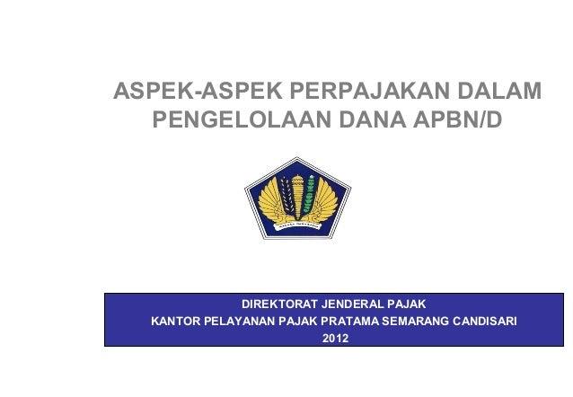 ASPEK-ASPEK PERPAJAKAN DALAM  PENGELOLAAN DANA APBN/D              DIREKTORAT JENDERAL PAJAK  KANTOR PELAYANAN PAJAK PRATA...