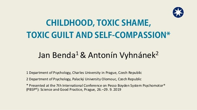 CHILDHOOD, TOXIC SHAME, TOXIC GUILT AND SELF-COMPASSION* Jan Benda1 & Antonín Vyhnánek2 1 Department of Psychology, Charle...
