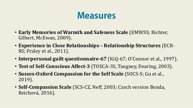 Measures • Early Memories of Warmth and Safeness Scale (EMWSS; Richter, Gilbert, McEwan, 2009). • Experience in Close Rela...