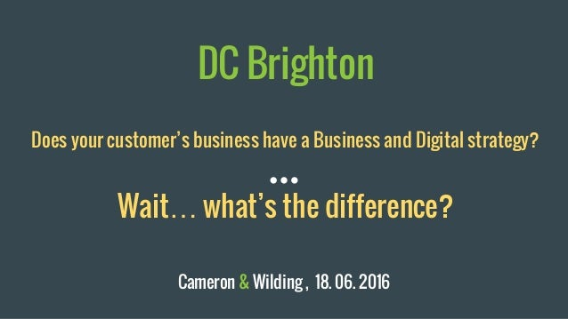 DC Brighton Does your customer's business have a Business and Digital strategy? Wait… what's the difference? Cameron & Wil...