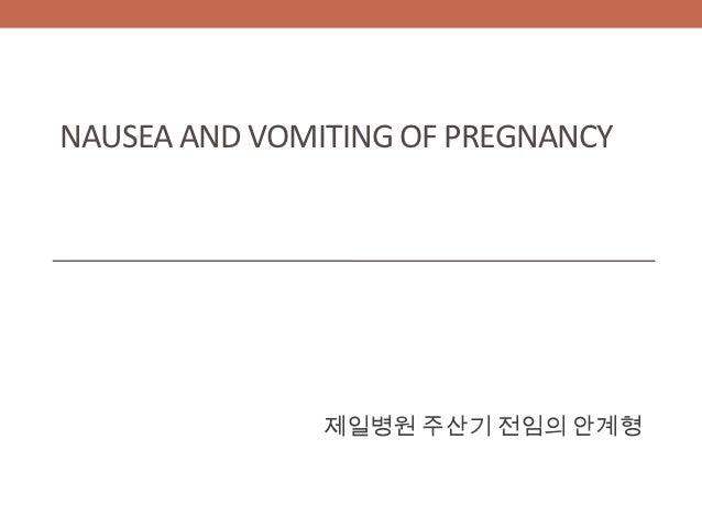 NAUSEA AND VOMITING OF PREGNANCY               제일병원 주산기 전임의 안계형