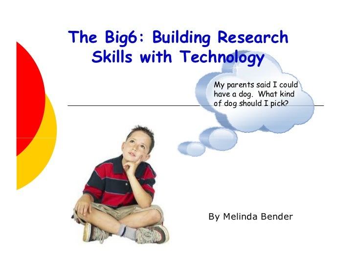 The Big6: Building Research  Skills with Technology                  My parents said I could                  have a dog. ...