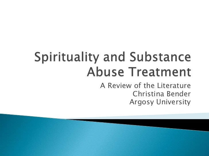 Spirituality and Substance Abuse Treatment<br />A Review of the Literature<br />Christina Bender<br />Argosy University<br />