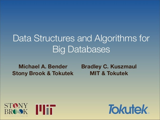 Data Structures and Algorithms for Big Databases Michael A. Bender Stony Brook & Tokutek Bradley C. Kuszmaul MIT & Tokutek