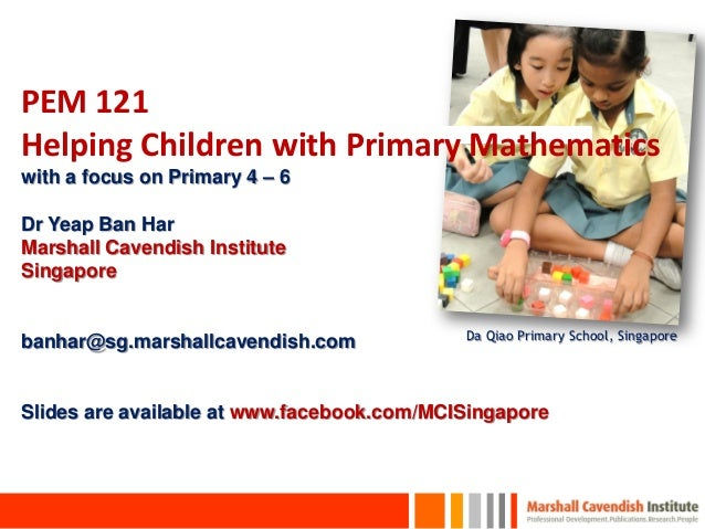 PEM 121Helping Children with Primary Mathematicswith a focus on Primary 4 – 6Dr Yeap Ban HarMarshall Cavendish InstituteSi...