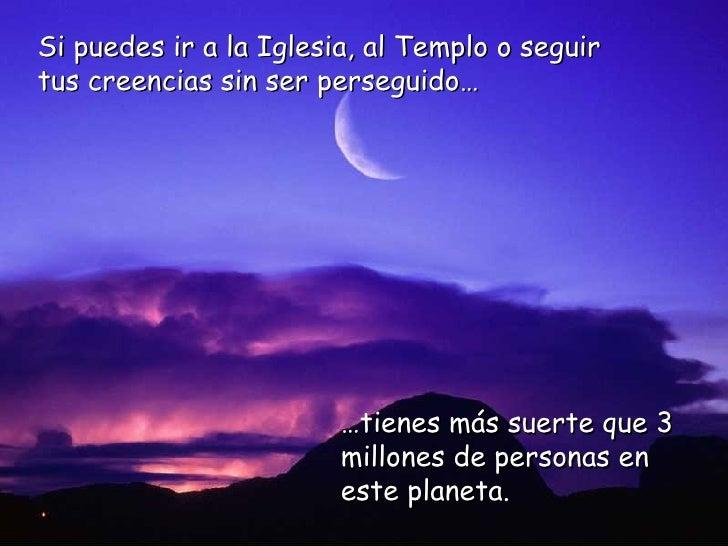 … tienes más suerte que 3 millones de personas en este planeta. Si puedes ir a la Iglesia, al Templo o seguir  tus creenci...