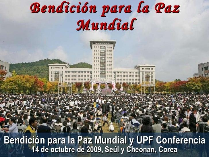 Bendición para la Paz Mundial Bendición para la Paz Mundial y UPF Conferencia 14 de octubre de 2009, Seúl y Cheonan, Corea