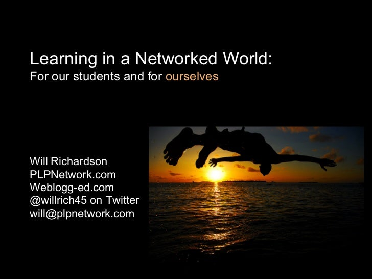 Learning in a Networked World:For our students and for ourselvesWill RichardsonPLPNetwork.comWeblogg-ed.com@willrich45 on ...