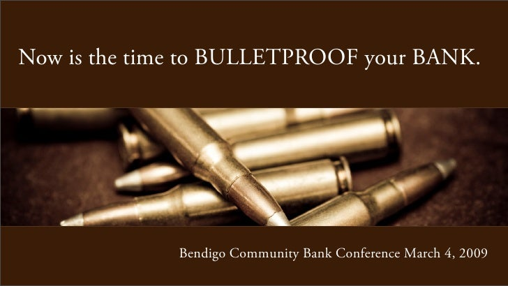 Now is the time to BULLETPROOF your BANK.                   Bendigo Community Bank Conference March 4, 2009