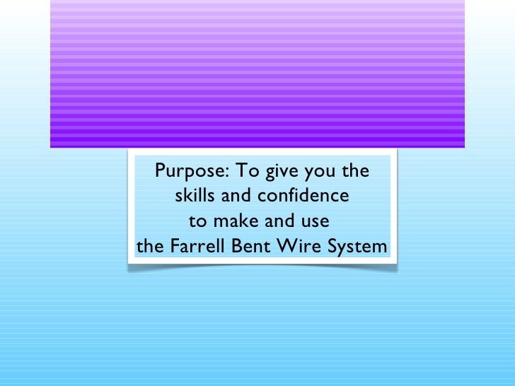 Learning to Bend wire Purpose: To give you the skills and confidence to make and use  the Farrell Bent Wire System