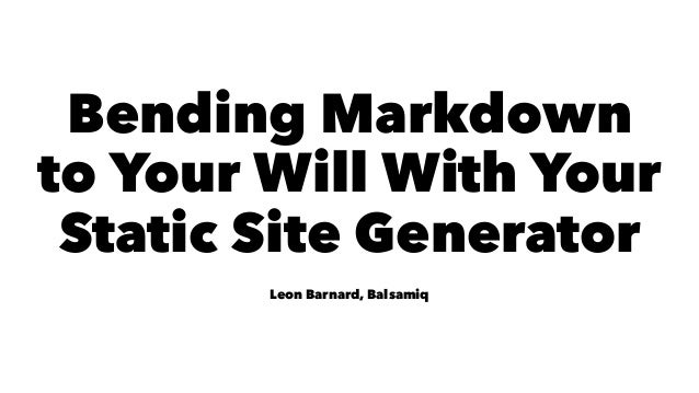 Bending Markdown to Your Will With Your Static Site Generator Leon Barnard, Balsamiq