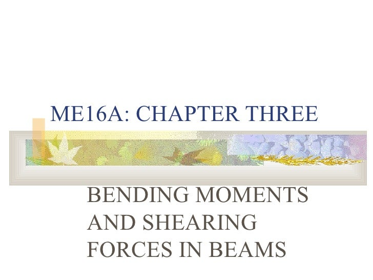 ME16A: CHAPTER THREE BENDING MOMENTS AND SHEARING FORCES IN BEAMS