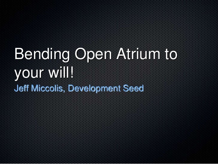 Bending Open Atrium to your will! Jeff Miccolis, Development Seed