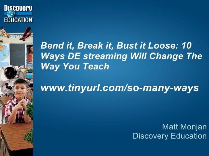 Bend it, Break it, Bust it Loose: 10 Ways DE streaming Will Change The Way You Teach www.tinyurl.com/so-many-ways Matt Mon...