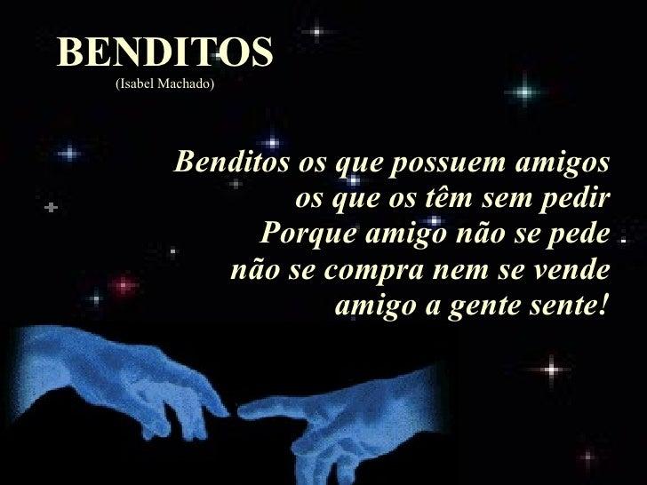 BENDITOS (Isabel Machado) Benditos os que possuem amigos os que os têm sem pedir Porque amigo não se pede não se compra ne...