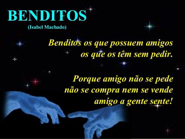 BENDITOS (Isabel Machado)  Benditos os que possuem amigos os que os têm sem pedir. Porque amigo não se pede não se compra ...