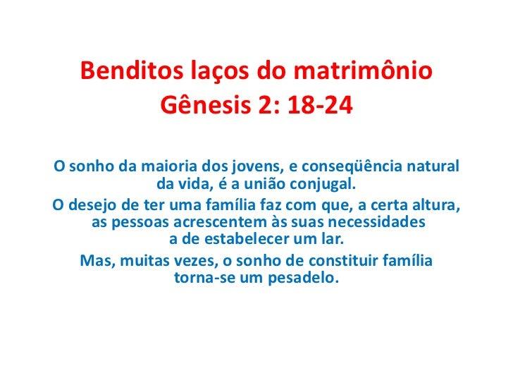 Benditos laços do matrimônioGênesis 2: 18-24<br />O sonho da maioria dos jovens, e conseqüência natural da vida, é a união...